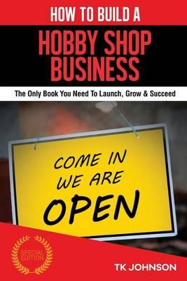 How to Build a Hob Shop Business (Special Edition) : The Only Book You Need to Launch, Grow & Succeed