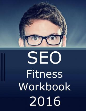 Seo Fitness Workbook, 2016 Edition : The Seven Steps to Search Engine Optimization Success on Google