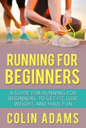 Astrosadventuresbookclub.com Running for Beginners : A Guide for Running for Beginners, to Get Fit, Lose Weight, and Have Fun Image