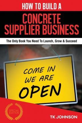 How to Build a Concrete Supplier Business (Special Edition)  The Only Book You Need to Launch, Grow & Succeed