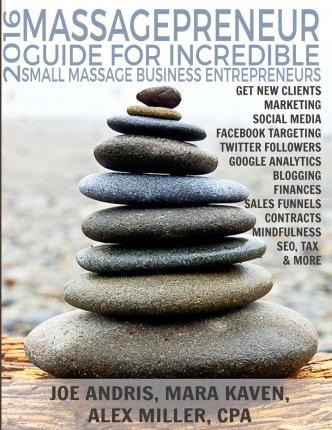 2016 Massagepreneur Guide for Incredible Small Massage Business Entereneurs : Marketing, Social Media, Finance, Tax, Contracts, Seo, Mindfulness and More