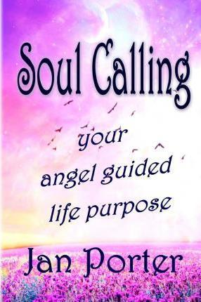 Soul Calling, Your Angel Guided Life Purpose By; Jan Porter