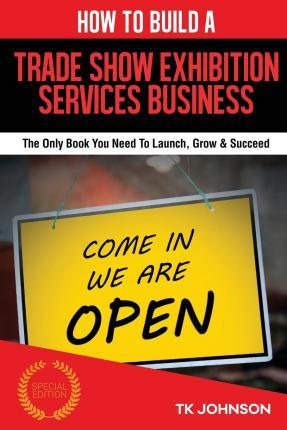 How to Build a Trade Show Exhibition Business (Special Edition)  The Only Book You Need to Launch, Grow & Succeed