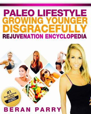 Growing Younger Disgracefully : Rejuvenation Encyclopedia – Beran Parry