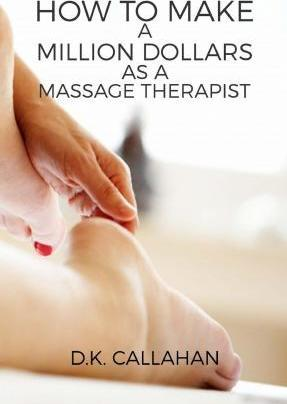 How to Make a Million Dollars as a Massage Therapist : The Secret Formula to Success Revealed! – D K Callahan