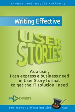 Writing Effective User Stories : As a User, I Can Express a Business Need in User Story Format To Get the IT Solution I Need