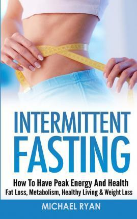 Intermittent Fasting : How to Have Peak Energy and Health – Fat Loss, Metabolism, Healthy Living & Weight Loss – Michael Ryan