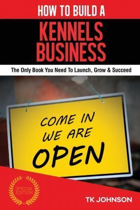 How to Build a Kennels Business (Special Edition)  The Only Book You Need to Launch, Grow & Succeed