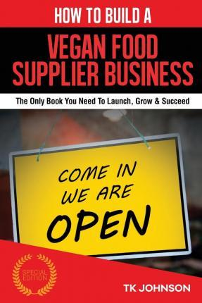 How to Build a Vegan Food Supplier Business (Special Edition)  The Only Book You Need to Launch, Grow & Succeed