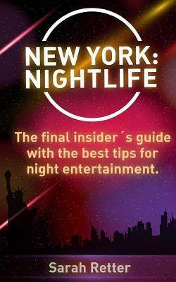 New York : Nightlife: The Final Insider s Guide Written  Locals In-The-Know with the Best Tips for Night Entertainment.