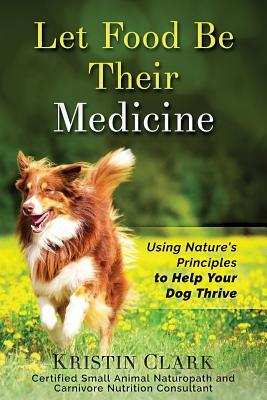 Let Food Be Their Medicine  Using Nature's Principles to Help Your Dog Thrive