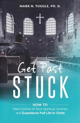 Get Past Stuck How to Take Control of Your Spiritual Journey and Experience Full Life in Christ