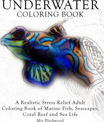 Underwater Coloring Book : A Realistic Stress Relief Adult Coloring Book of Marine Fish, Seascapes, Coral Reef and Sea Life