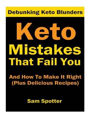 Keto Mistakes That Fail You and How to Make It Right : Plus 7 Delicious Ketogenic Recipes You Will Crave (Goof Buster Series Book 1)
