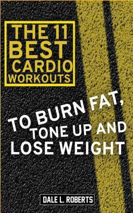 The 11 Best Cardio Workouts : To Burn Fat, Tone Up, and Lose Weight