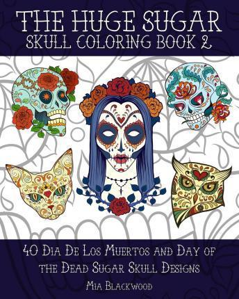 The Huge Sugar Skull Coloring Book 2 Mia Blackwood 9781519441584