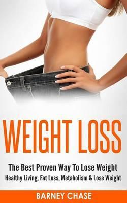 Weight Loss : The Best Proven Way to Lose Weight – Healthy Living, Fat Loss, Metabolism & Lose Weight – Barney Chase