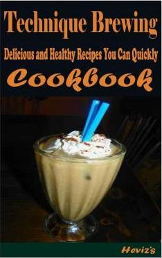 Technique Brewing  101 Delicious, Nutritious, Low Budget, Mouth Watering Cookbook