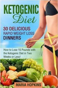 Ketogenic Diet : How to Lose 15 Pounds with the Ketogenic Diet in Two Weeks or Le: 30 Delicious Rapid Weight Loss Dinners