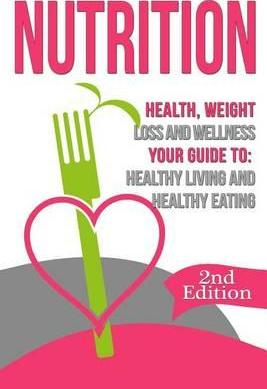 Nutrition : Health, Weight Loss and Wellness: Your Guide To: Healthy Living and Healthy Eating – Nicholas Bjorn