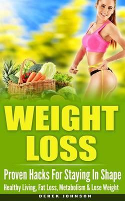 Weight Loss : Proven Hacks for Staying in Shape - Healthy Living, Fat Loss, Metabolism & Lose Weight