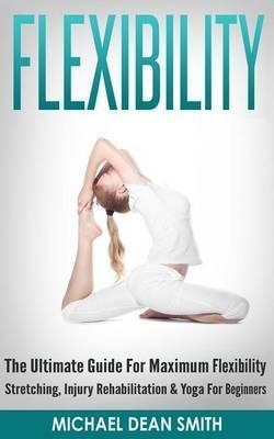 Flexibility : The Ultimate Guide for Maximum Flexibility – Stretching, Injury Rehabilitation & Yoga for Beginners – Michael Dean Smith