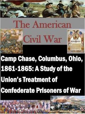 Camp Chase, Columbus, Ohio, 1861-1865  A Study of the Union's Treatment of Confederate Prisoners of War