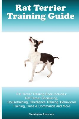 Rat Terrier Training Guide. Rat Terrier Training Book Includes  Rat Terrier Socializing, Housetraining, Obedience Training, Behavioral Training, Cues & Commands and More