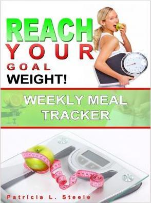 Reach Your Goal Weight : Weekly Meal Tracker – Pat L Steele