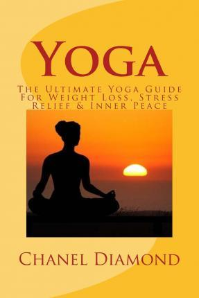 Yoga : The Ultimate Yoga Guide for Weight Loss, Stress Relief & Inner Peace