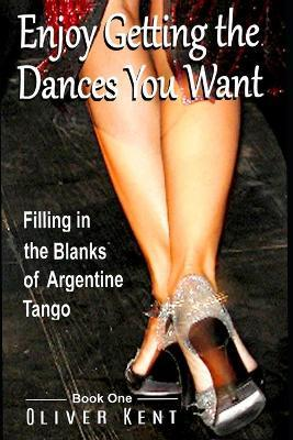 Enjoy Getting the Dances You Want  Filling in the Blanks of Argentine Tango - Book One