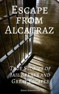 Escape from Alcatraz  True Stories of Jail Breaks and Great Escapes
