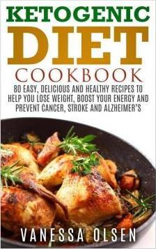 Ketogenic Diet Cookbook : 80 Easy, Delicious, and Healthy Recipes to Help You Lose Weight, Boost Your Energy, and Prevent Cancer, Stroke and Alzheimers