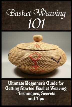 Basket Weaving 101 : The Ultimate Beginner's Guide For Getting Started Basket Weaving - Techniques, Secrets And Tips
