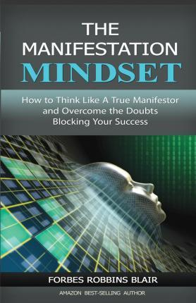 The Manifestation Mindset : How to Think Like a True Manifestor and Overcome the Doubts Blocking Your Success