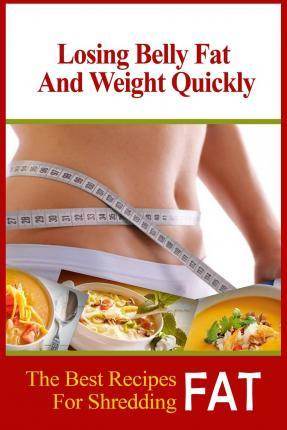 Losing Belly Fat and Weight Quickly : The Best Recipes for Shredding Fat