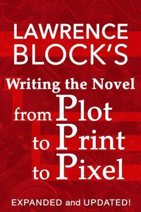 Writing the Novel from Plot to Print to Pixel : Expanded and Updated!