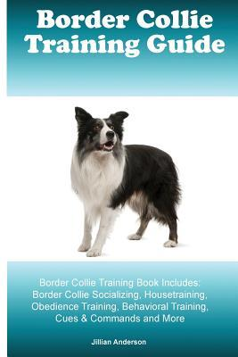 Border Collie Training Guide Border Collie Training Book Includes: Border Collie Socializing, Housetraining, Obedience Training, Behavioral Training, Cues & Commands and More