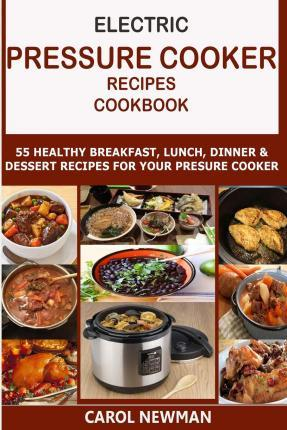 Electric Pressure Cooker Recipes Cookbook  55 Healthy Breakfast, Lunch, Dinner & Dessert Recipes for Your Pressure Cooker