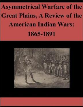 Asymmetrical Warfare of the Great Plains, a Review of the American Indian Wars  1865-1891