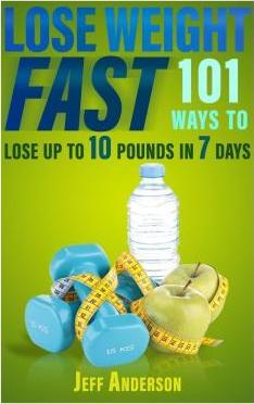 Lose Weight Fast : 101 Ways to Lose Up to 10 Pounds in 7 Days