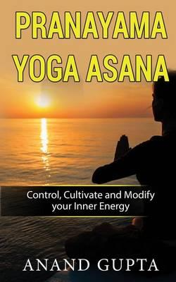 Pranayama Yoga Asana : Control, Cultivate and Modify Your Inner Energy