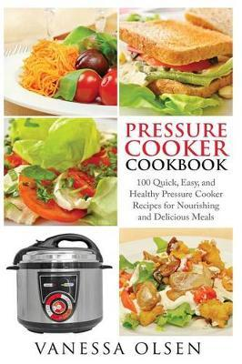Pressure Cooker Cookbook  100 Quick, Easy, and Healthy Pressure Cooker Recipes for Nourishing and Delicious Meals