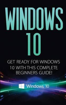 Windows 10: Windows 10 - Get Ready with This Complete Beginners Guide!