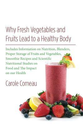 Why Fresh Vegetables and Fruits Lead to a Healthy Body : Includes Information on Nutrition, Blenders, Proper Storage of Fruits and Vegetables, Smoothie Recipes and Scientific Nutritional Studies on Food and the Impact on Our Health