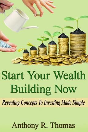 Start Your Wealth Building Now: Revelaing Concepts to Investing Made Simple