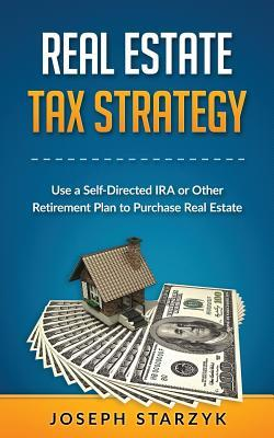 Real Estate Tax Strategy: Use a Self-Directed IRA or Other Retirement Plan to Purchase Real Estate