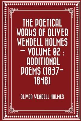 The Poetical Works of Oliver Wendell Holmes - Volume 02  Additional Poems (1837-1848)