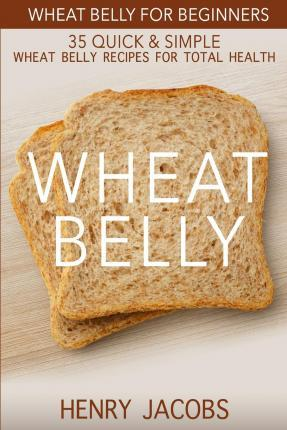 Wheat Belly  Wheat Belly for Beginners 35 Quick & Simple Wheat Belly Recipes for Total Health