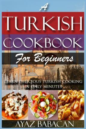 A Turkish Cookbook for Beginners : Learn Delicious Turkish Cooking in Only Minutes